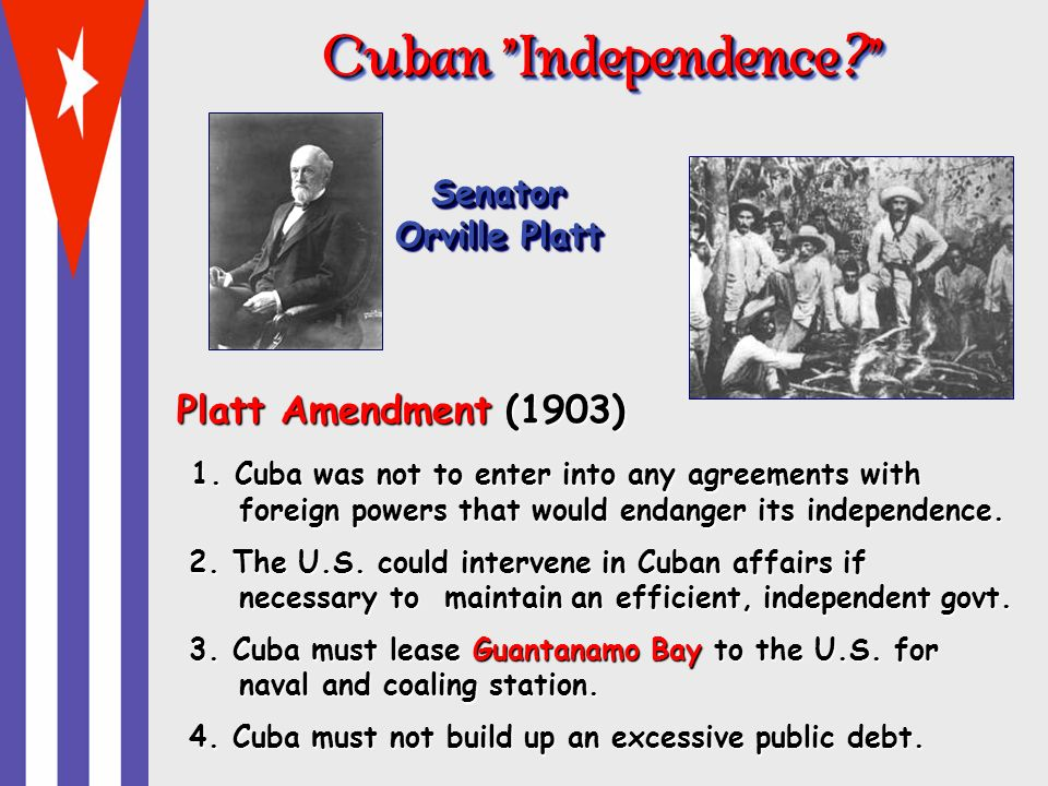 Cuban Independence ? Cuban Independence ? Senator Orville Platt Platt Amendment (1903) 1. Cuba was not to enter into any agreements with foreign power