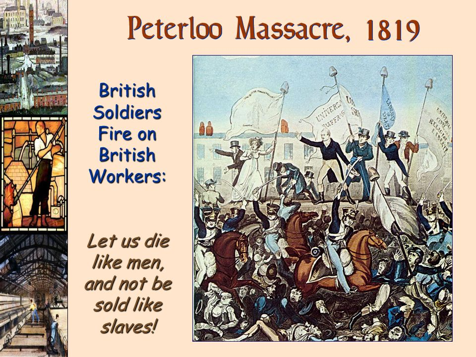 British Soldiers Fire on British Workers: Let us die like men, and not be sold like slaves! Peterloo Massacre, 1819