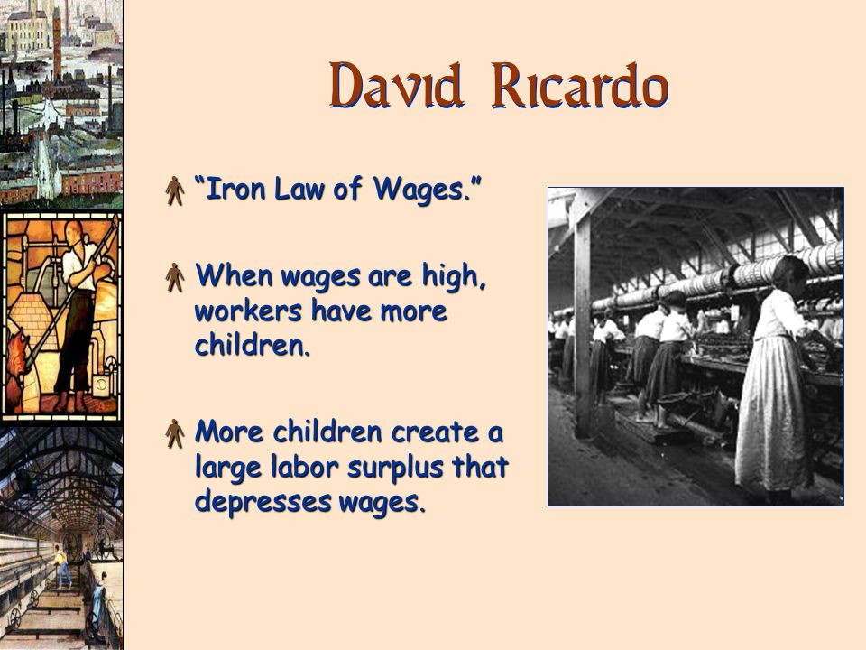 David Ricardo × Iron Law of Wages. × When wages are high, workers have more children. × More children create a large labor surplus that depresses wage
