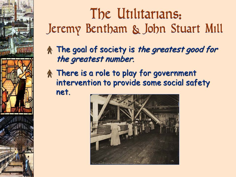 The Utilitarians: Jeremy Bentham & John Stuart Mill × The goal of society is the greatest good for the greatest number. × There is a role to play for