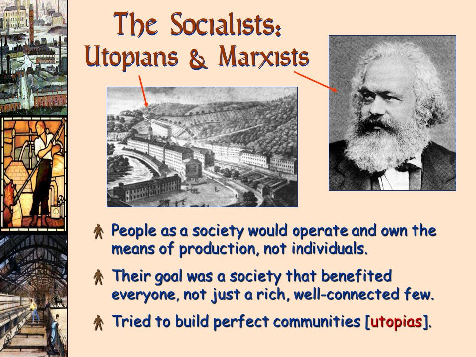 The Socialists: Utopians & Marxists × People as a society would operate and own the means of production, not individuals. × Their goal was a society t
