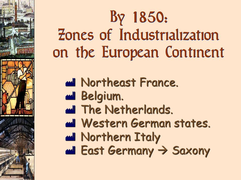 By 1850 : Zones of Industrialization on the European Continent ùNortheast France. ùBelgium. ùThe Netherlands. ùWestern German states. ùNorthern Italy