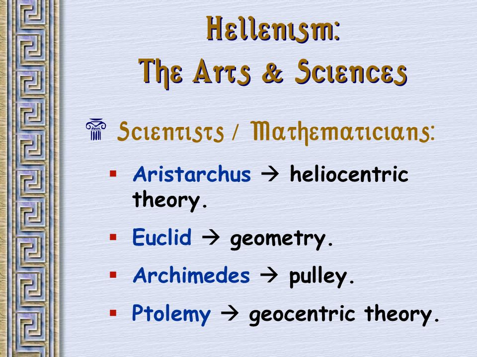 Hellenism: The Arts & Sciences Scientists / Mathematicians: Aristarchus heliocentric theory. Euclid geometry. Archimedes pulley. Ptolemy geocentric th