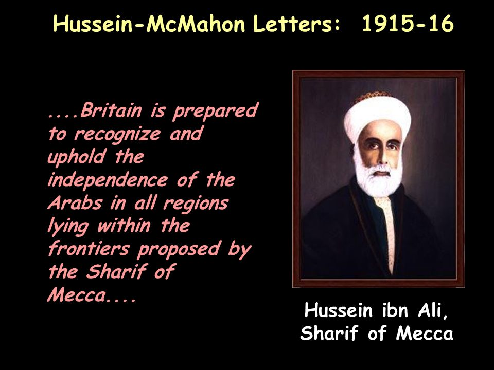 Hussein-McMahon Letters: 1915-16....Britain is prepared to recognize and uphold the independence of the Arabs in all regions lying within the frontiers proposed by the Sharif of Mecca....