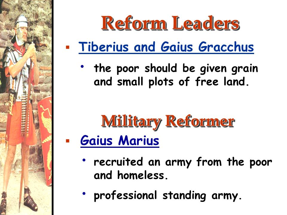 Reform Leaders Tiberius and Gaius Gracchus the poor should be given grain and small plots of free land. Military Reformer Gaius Marius recruited an ar