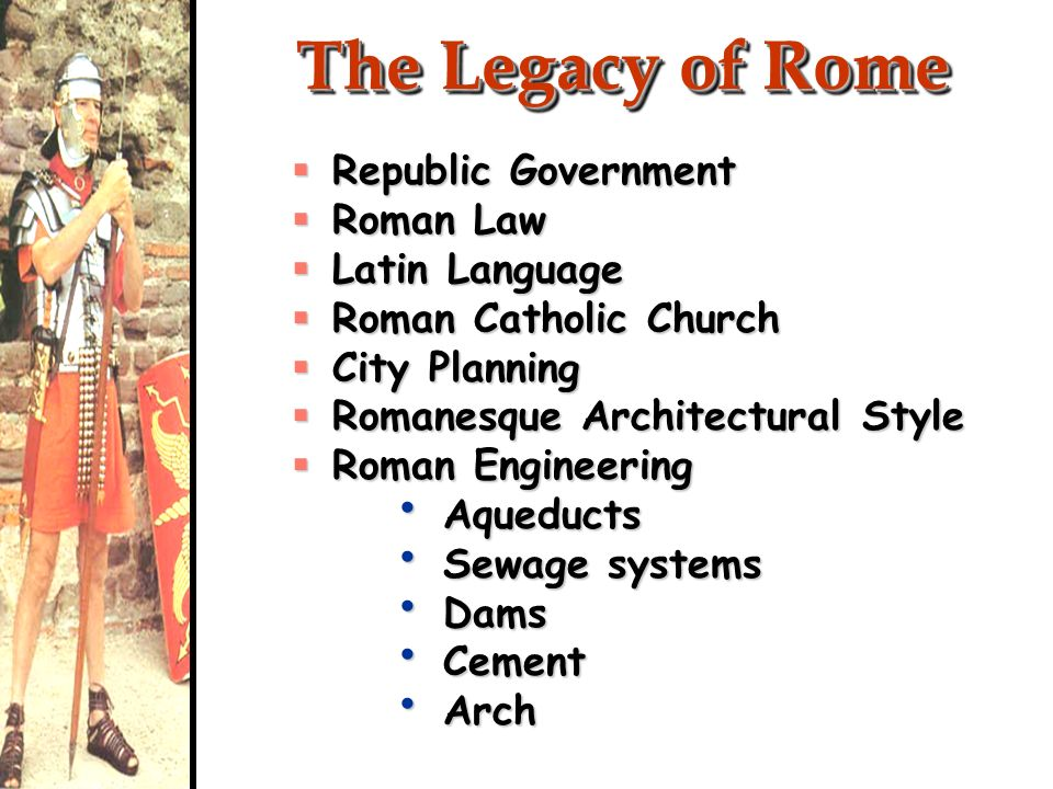 The Legacy of Rome Republic Government Republic Government Roman Law Roman Law Latin Language Latin Language Roman Catholic Church Roman Catholic Chur