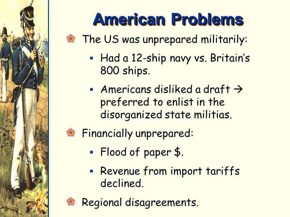 American Problems QThe US was unprepared militarily: Had a 12-ship navy vs. Britains 800 ships. Had a 12-ship navy vs. Britains 800 ships. Americans d
