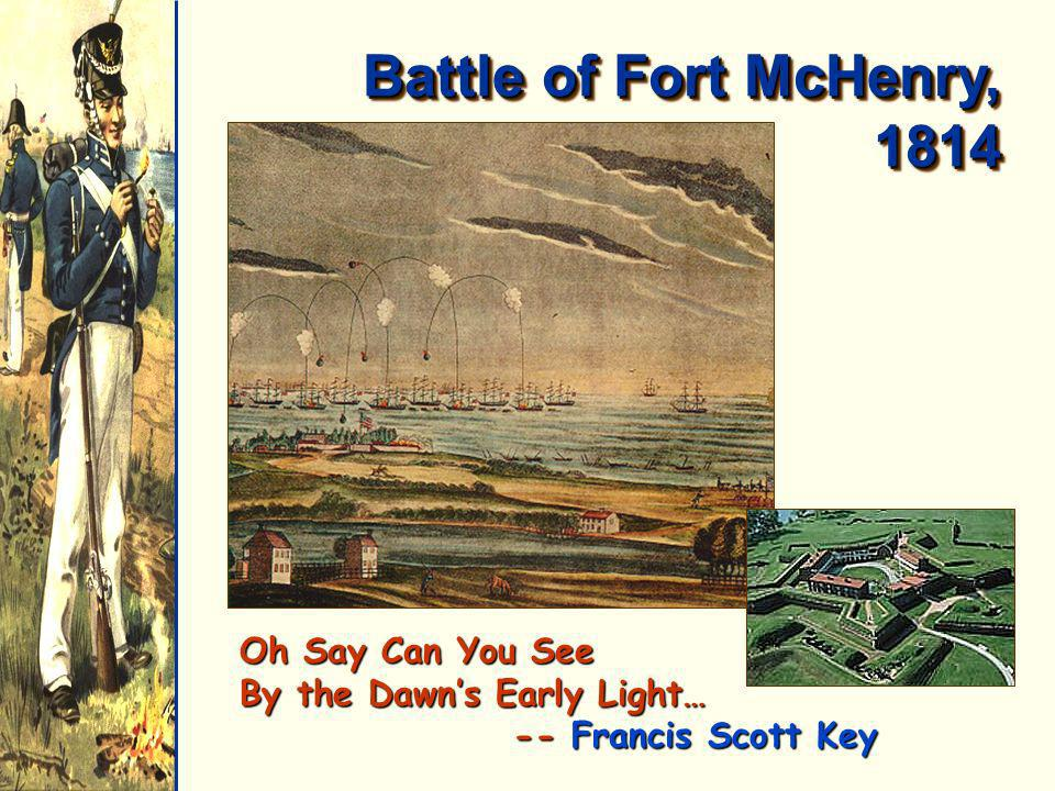 Battle of Fort McHenry, 1814 Oh Say Can You See By the Dawns Early Light… -- Francis Scott Key