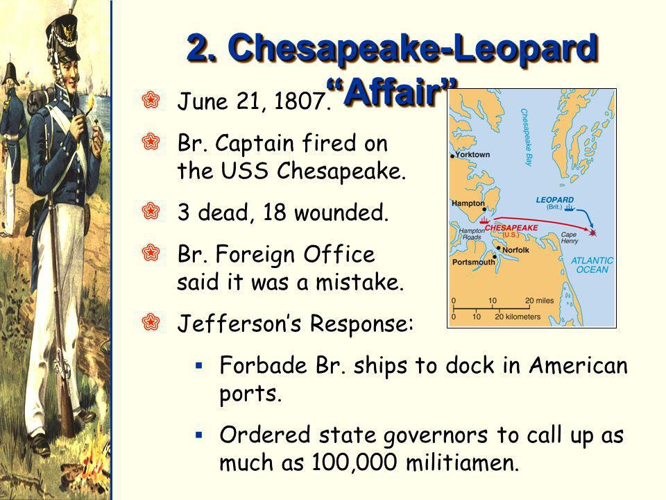 2. Chesapeake-Leopard Affair QJune 21, 1807. QBr. Captain fired on the USS Chesapeake. Q3 dead, 18 wounded. QBr. Foreign Office said it was a mistake.
