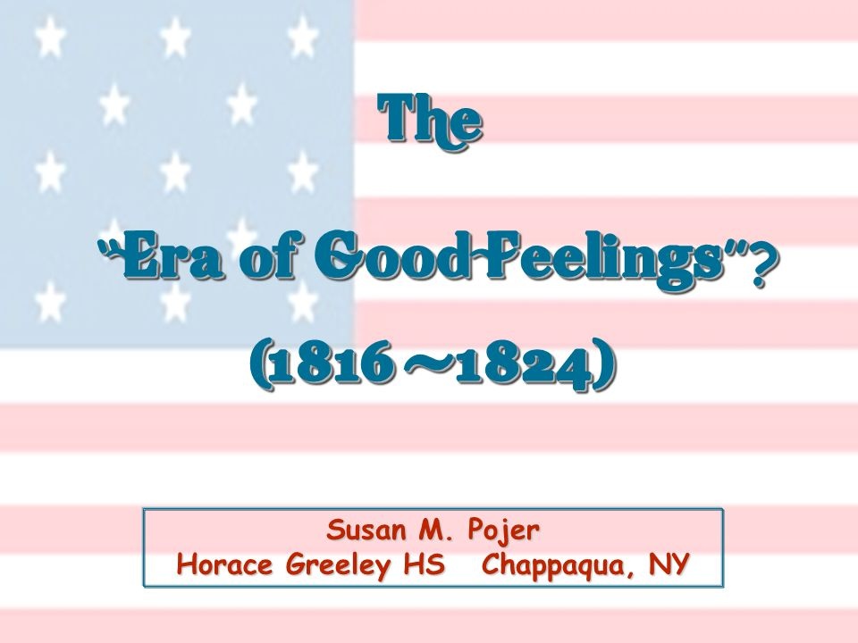 Susan M. Pojer Horace Greeley HS Chappaqua, NY The Era of Good Feelings ? (1816 -1824) The Era of Good Feelings ? (1816 -1824)