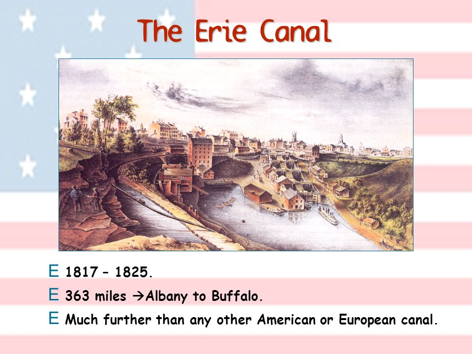 The Erie Canal E 1817 – 1825. E 363 miles Albany to Buffalo. E Much further than any other American or European canal.