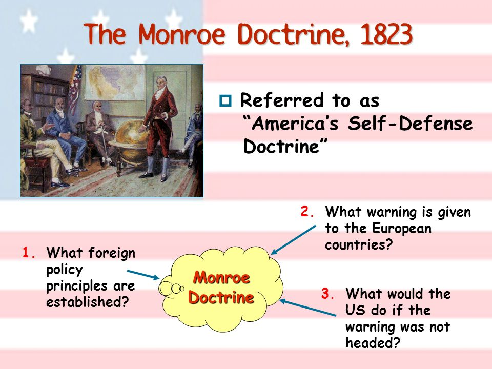 The Monroe Doctrine, 1823 3.What would the US do if the warning was not headed? Monroe Doctrine 2.What warning is given to the European countries? 1.W