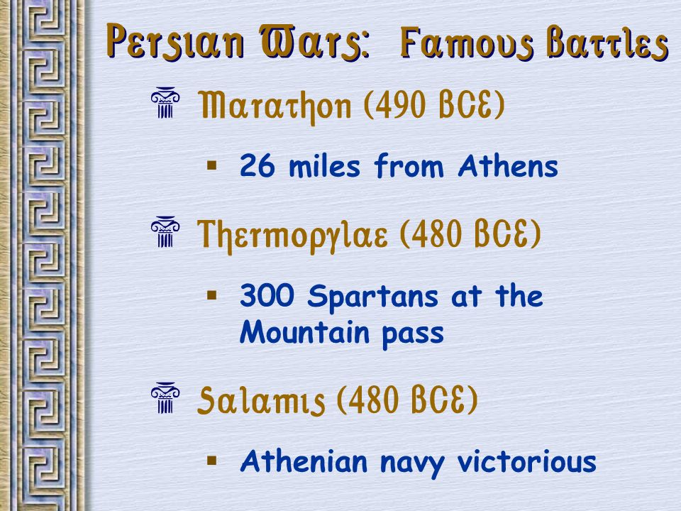 Persian Wars: Famous Battles Marathon (490 BCE) 26 miles from Athens Thermopylae (480 BCE) 300 Spartans at the Mountain pass Salamis (480 BCE) Athenia