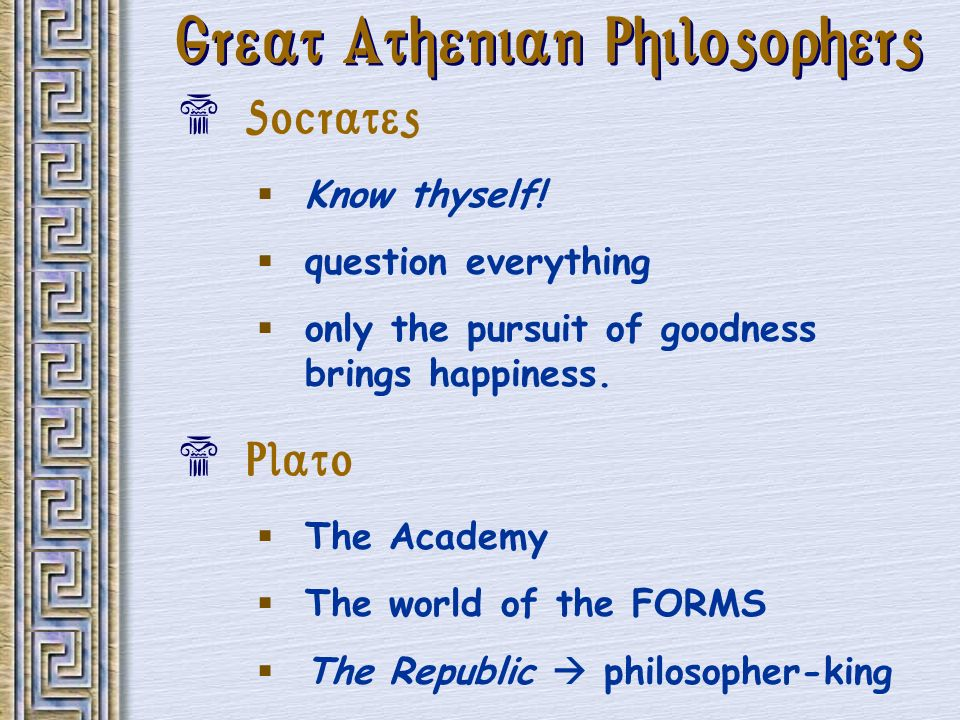Great Athenian Philosophers Socrates Know thyself! question everything only the pursuit of goodness brings happiness. Plato The Academy The world of t