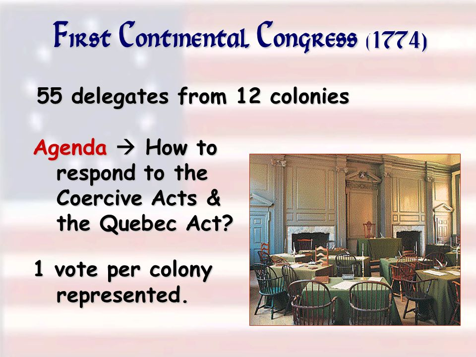 First Continental Congress (1774) 55 delegates from 12 colonies Agenda How to respond to the Coercive Acts & the Quebec Act? 1 vote per colony represe