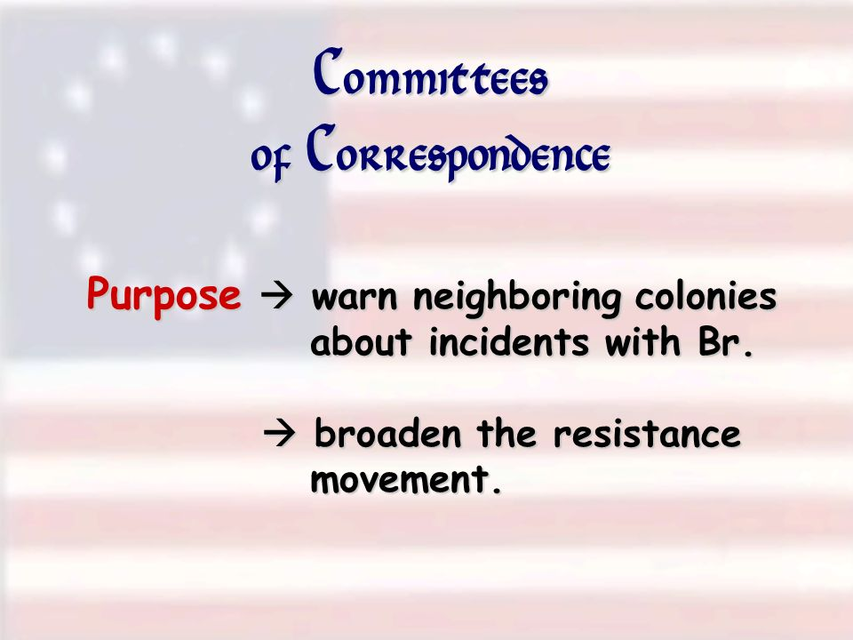 Committees of Correspondence Purpose warn neighboring colonies about incidents with Br. broaden the resistance movement.