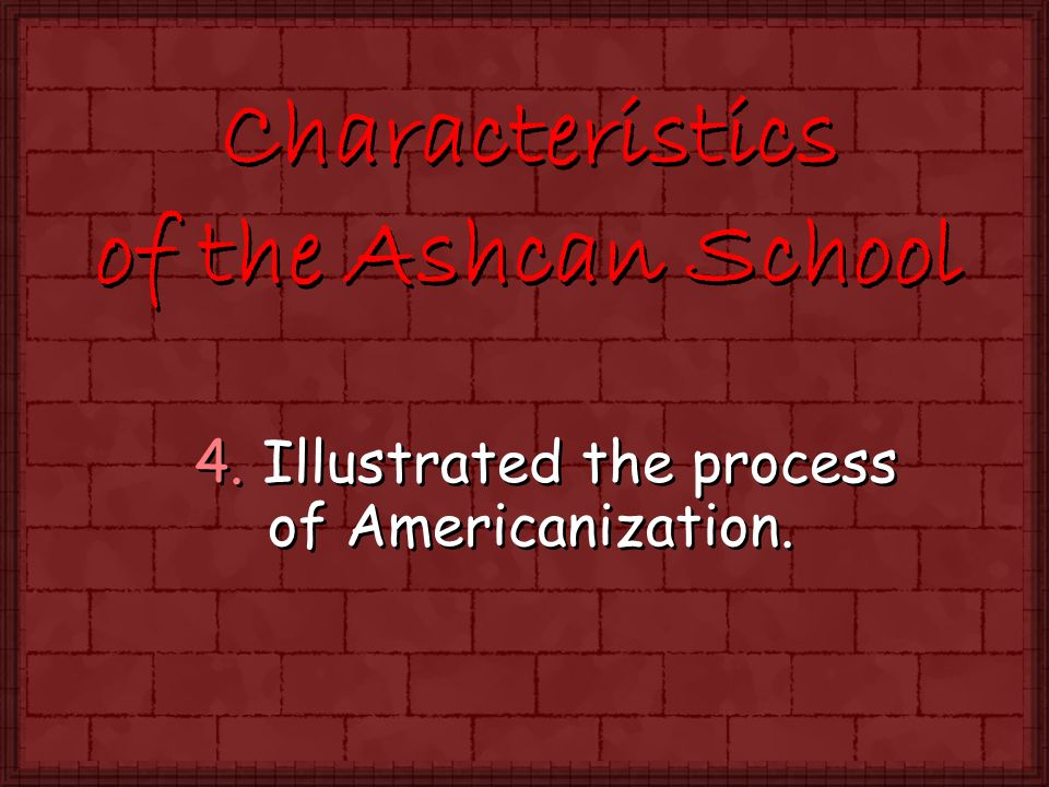4. Illustrated the process of Americanization. Characteristics of the Ashcan School