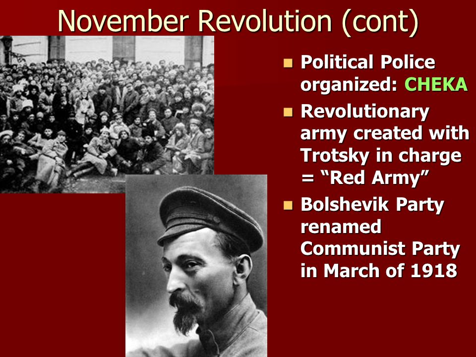 November Revolution (cont) Political Police organized: CHEKA Political Police organized: CHEKA Revolutionary army created with Trotsky in charge = Red