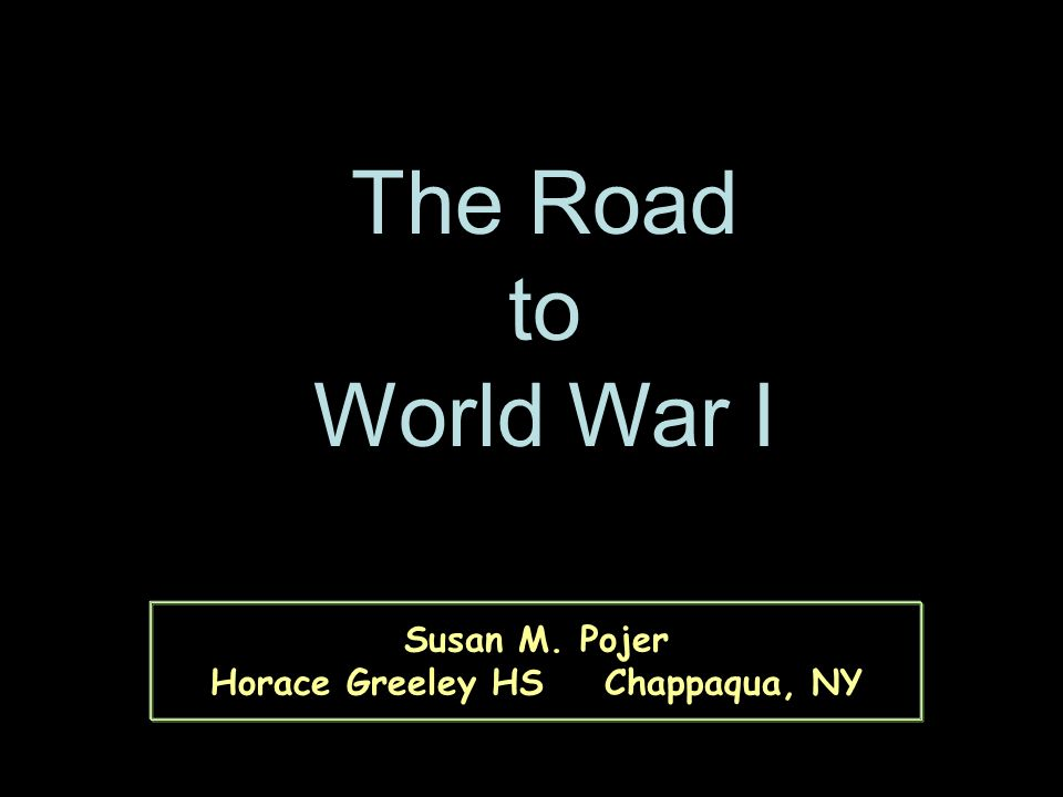 Susan M. Pojer Horace Greeley HS Chappaqua, NY The Road to World War I
