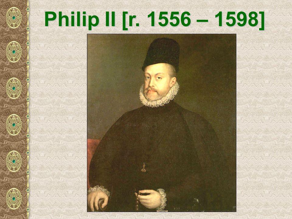 Philip II [r. 1556 – 1598]
