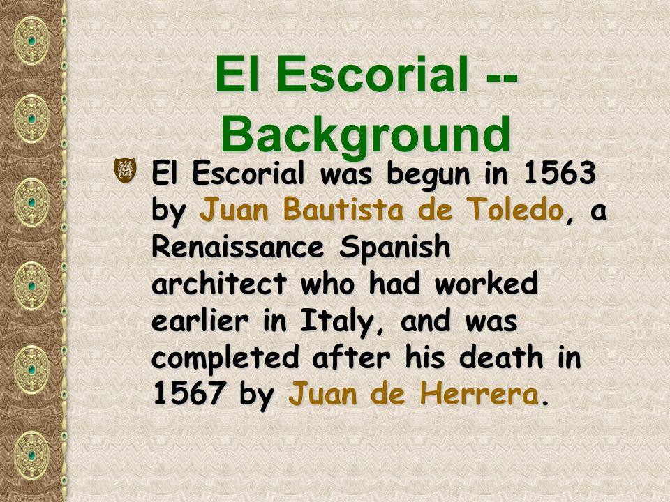 El Escorial -- Background (El Escorial was begun in 1563 by Juan Bautista de Toledo, a Renaissance Spanish architect who had worked earlier in Italy, and was completed after his death in 1567 by Juan de Herrera.