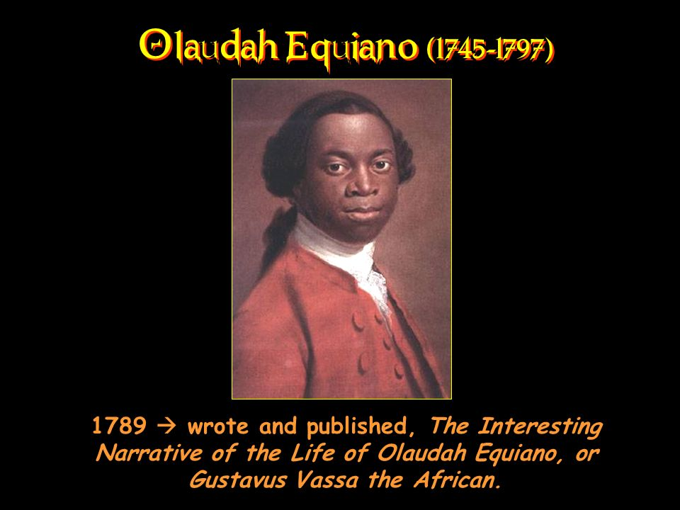 Olaudah Equiano (1745-1797) 1789 wrote and published, The Interesting Narrative of the Life of Olaudah Equiano, or Gustavus Vassa the African.