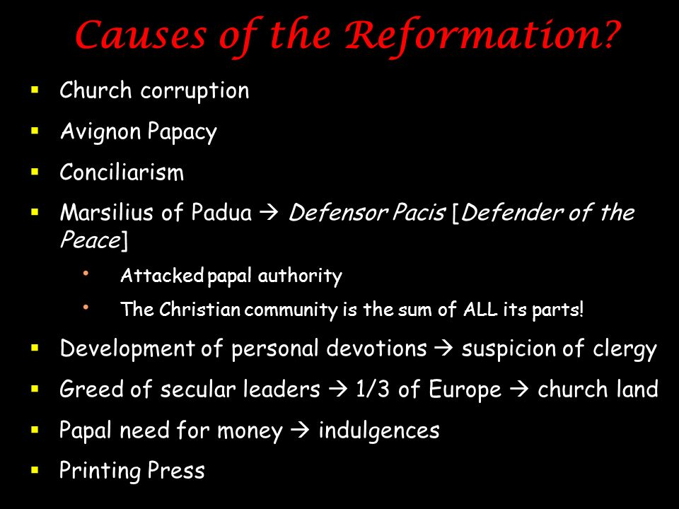 Causes of the Reformation? Church corruption Avignon Papacy Conciliarism Marsilius of Padua Defensor Pacis [Defender of the Peace] Attacked papal auth