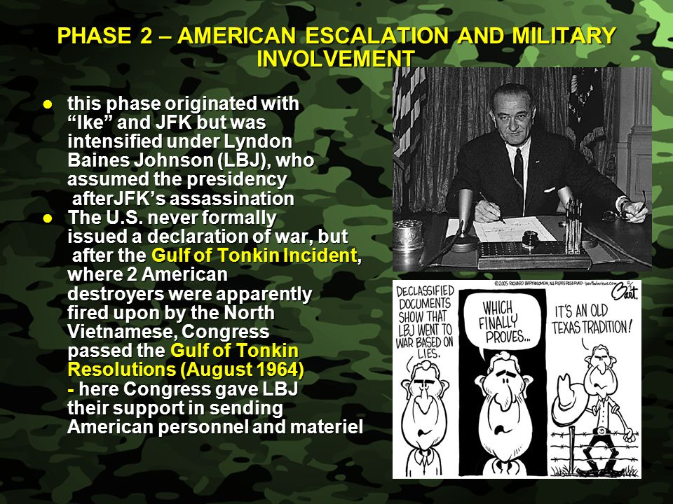 Slide 4 PHASE 2 – AMERICAN ESCALATION AND MILITARY INVOLVEMENT this phase originated with this phase originated with Ike and JFK but was intensified under Lyndon Baines Johnson (LBJ), who assumed the presidency afterJFKs assassination afterJFKs assassination The U.S.