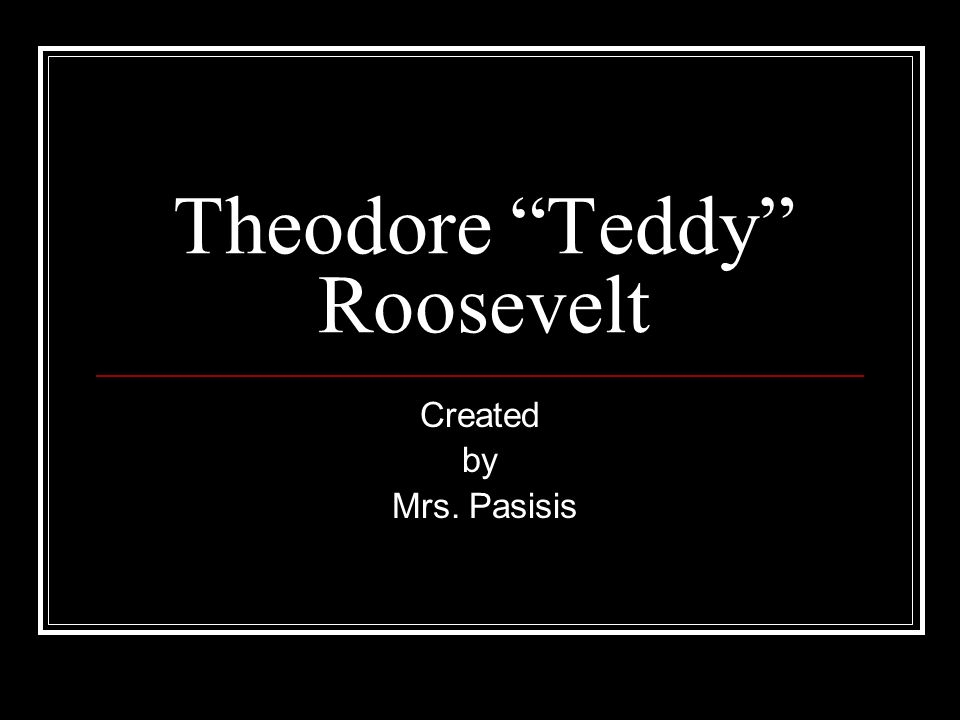 Theodore Teddy Roosevelt Created by Mrs. Pasisis