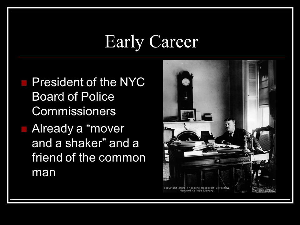 Early Career President of the NYC Board of Police Commissioners Already a mover and a shaker and a friend of the common man