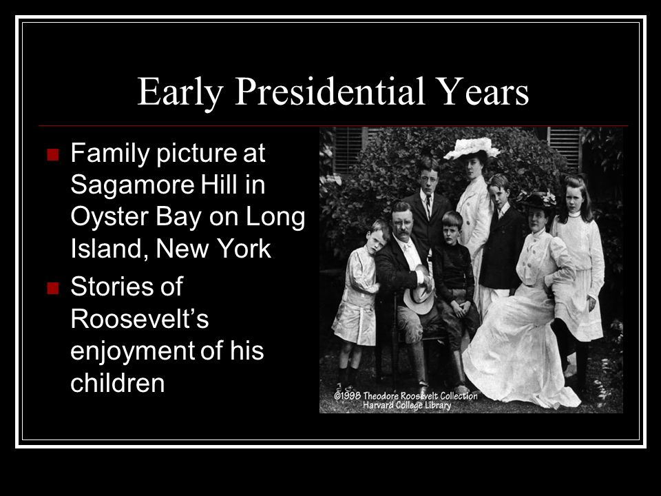 Early Presidential Years Family picture at Sagamore Hill in Oyster Bay on Long Island, New York Stories of Roosevelts enjoyment of his children