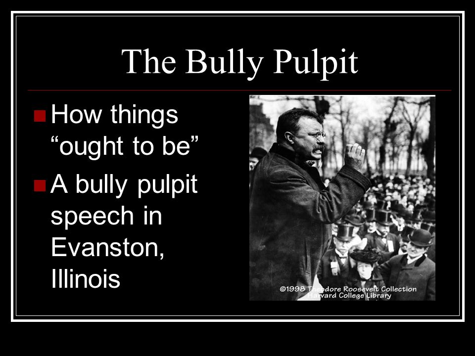 The Bully Pulpit How things ought to be A bully pulpit speech in Evanston, Illinois