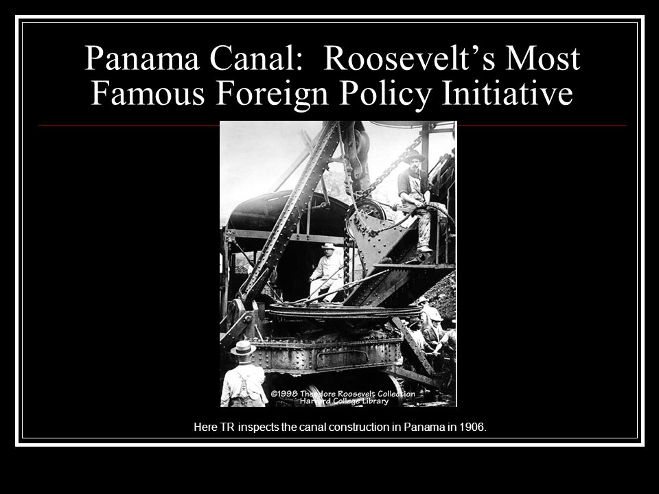 Panama Canal: Roosevelts Most Famous Foreign Policy Initiative Here TR inspects the canal construction in Panama in 1906.