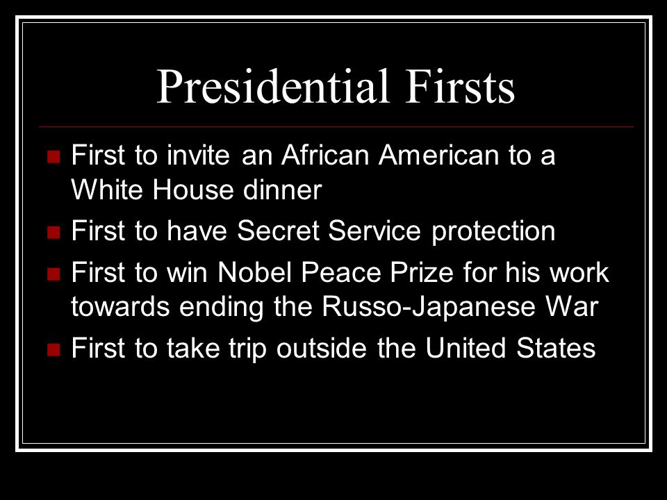 Presidential Firsts First to invite an African American to a White House dinner First to have Secret Service protection First to win Nobel Peace Prize