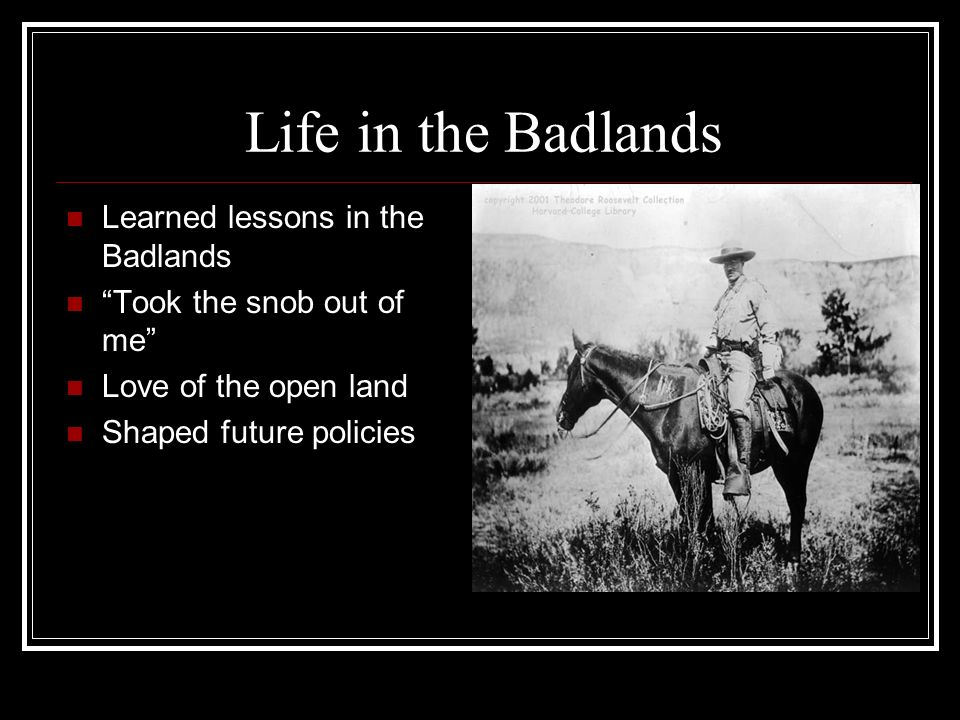 Life in the Badlands Learned lessons in the Badlands Took the snob out of me Love of the open land Shaped future policies
