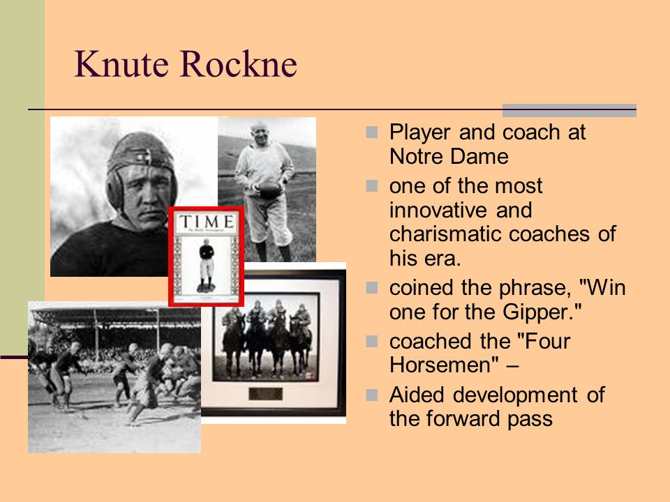 Knute Rockne Player and coach at Notre Dame one of the most innovative and charismatic coaches of his era. coined the phrase,