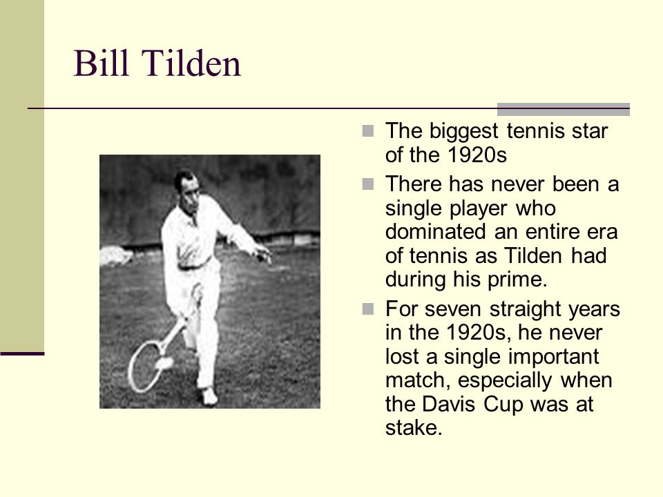 Bill Tilden The biggest tennis star of the 1920s There has never been a single player who dominated an entire era of tennis as Tilden had during his p