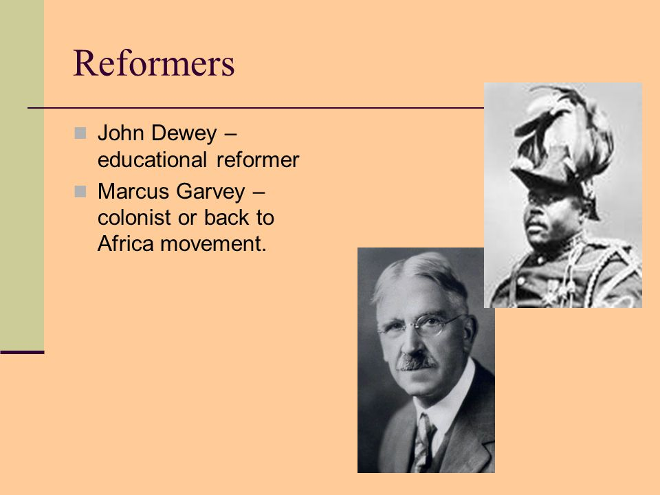 Reformers John Dewey – educational reformer Marcus Garvey – colonist or back to Africa movement.