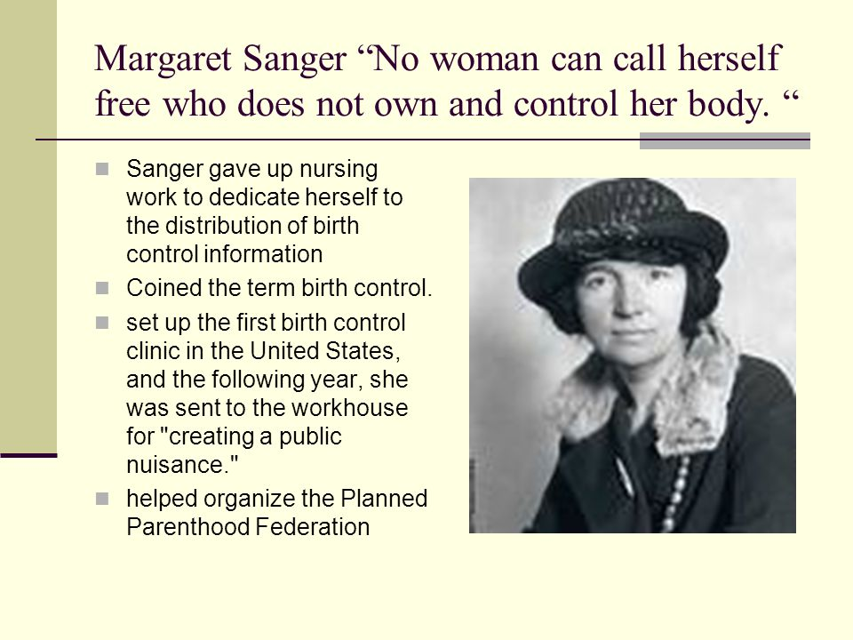 Margaret Sanger No woman can call herself free who does not own and control her body. Sanger gave up nursing work to dedicate herself to the distribut
