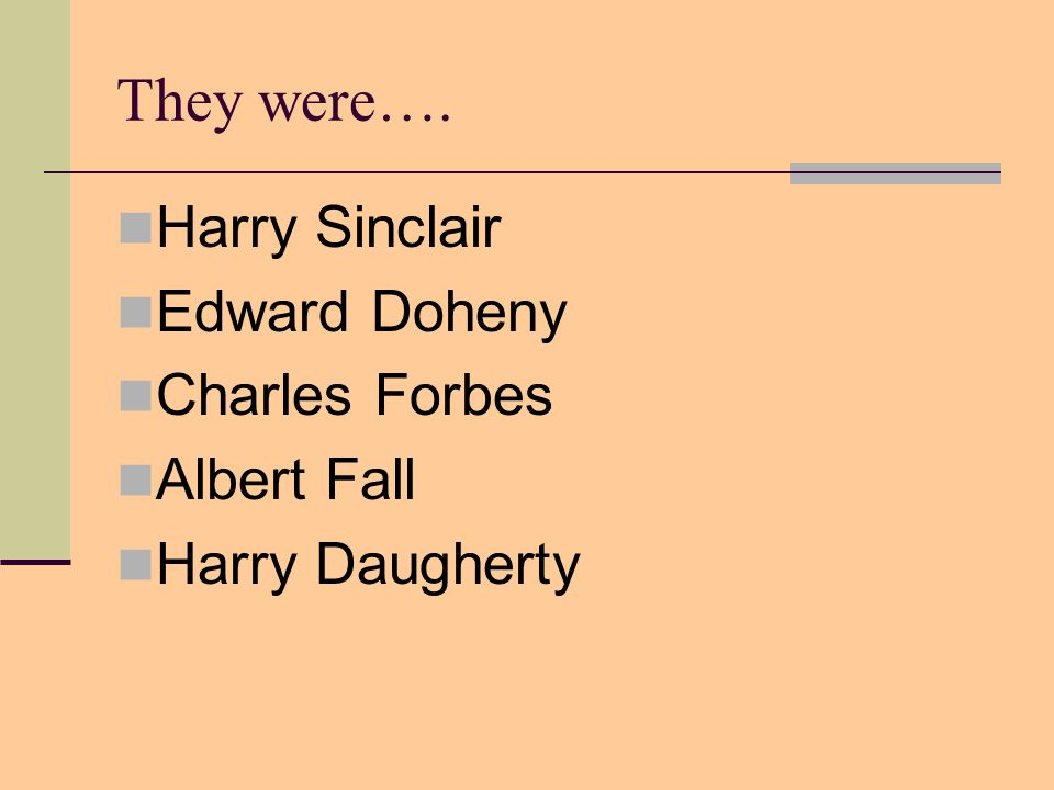 They were…. Harry Sinclair Edward Doheny Charles Forbes Albert Fall Harry Daugherty