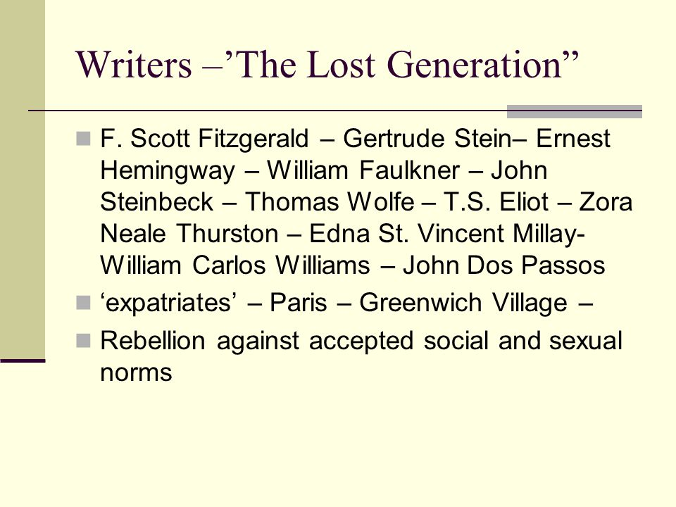 Writers –The Lost Generation F. Scott Fitzgerald – Gertrude Stein– Ernest Hemingway – William Faulkner – John Steinbeck – Thomas Wolfe – T.S. Eliot –