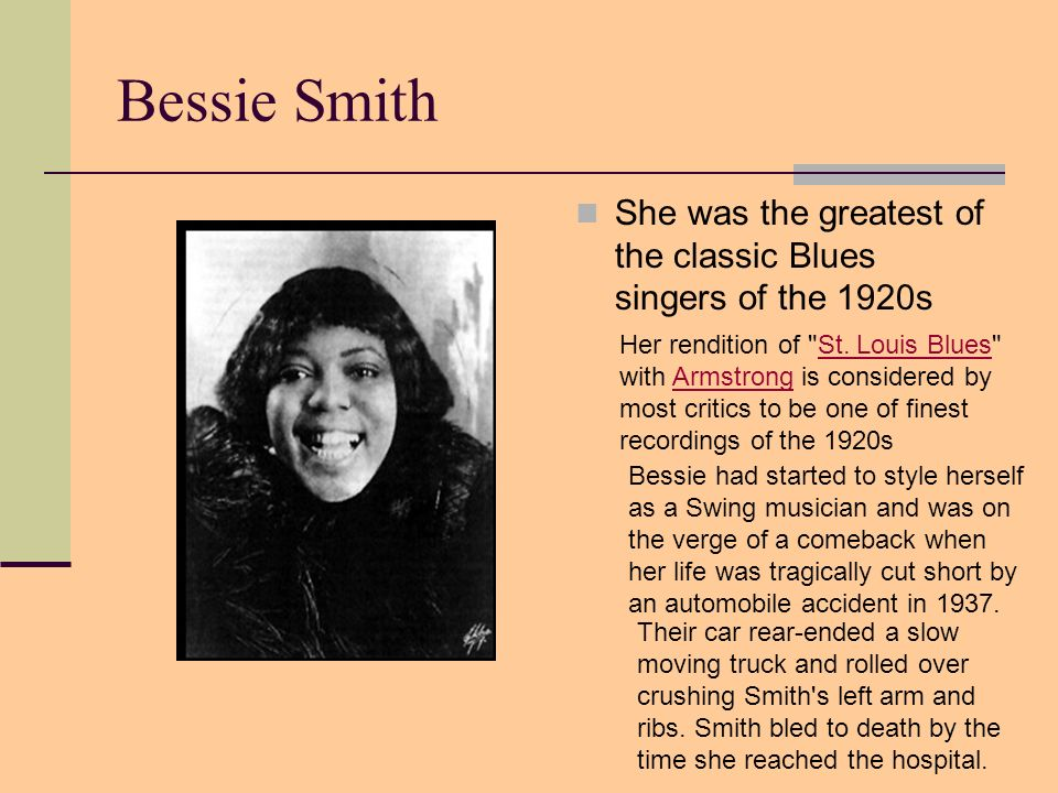 Bessie Smith She was the greatest of the classic Blues singers of the 1920s Her rendition of