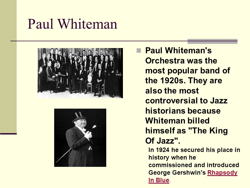 Paul Whiteman Paul Whiteman's Orchestra was the most popular band of the 1920s. They are also the most controversial to Jazz historians because Whitem
