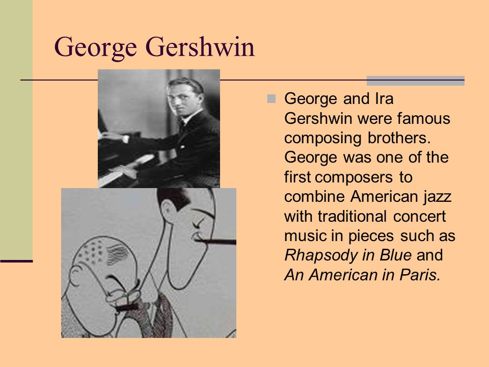 George Gershwin George and Ira Gershwin were famous composing brothers. George was one of the first composers to combine American jazz with traditiona