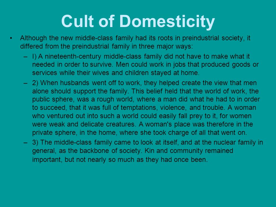 Cult of Domesticity Although the new middle-class family had its roots in preindustrial society, it differed from the preindustrial family in three ma