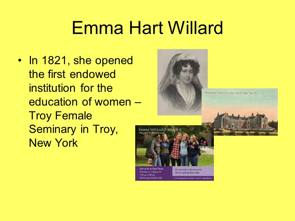 Emma Hart Willard In 1821, she opened the first endowed institution for the education of women – Troy Female Seminary in Troy, New York