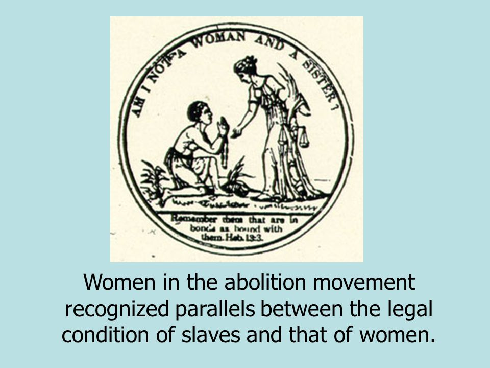 Women in the abolition movement recognized parallels between the legal condition of slaves and that of women.