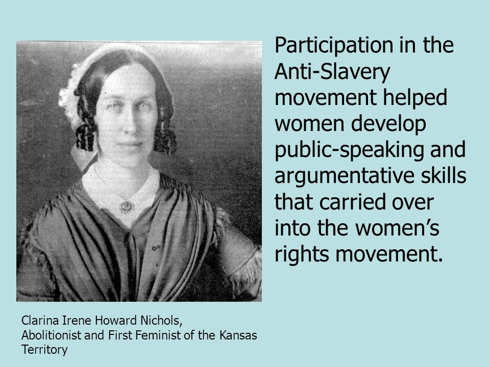 Participation in the Anti-Slavery movement helped women develop public-speaking and argumentative skills that carried over into the womens rights move