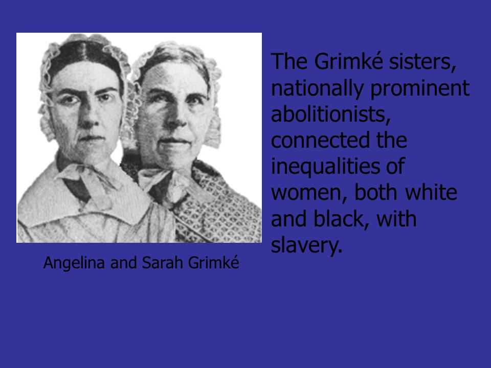 Angelina and Sarah Grimké The Grimké sisters, nationally prominent abolitionists, connected the inequalities of women, both white and black, with slav