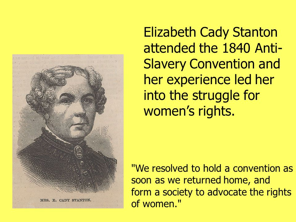 Elizabeth Cady Stanton attended the 1840 Anti- Slavery Convention and her experience led her into the struggle for womens rights.